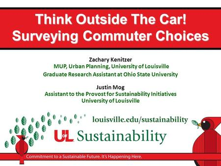 Think Outside The Car! Surveying Commuter Choices Zachary Kenitzer MUP, Urban Planning, University of Louisville Graduate Research Assistant at Ohio State.