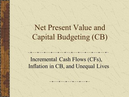 Net Present Value and Capital Budgeting (CB) Incremental Cash Flows (CFs), Inflation in CB, and Unequal Lives.