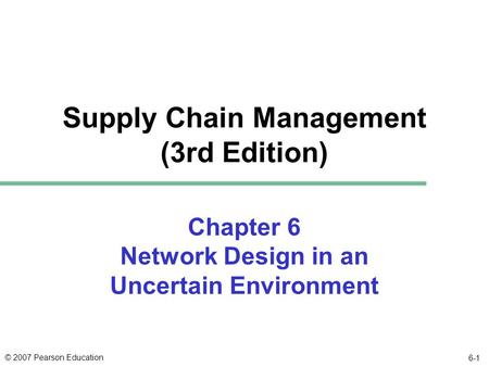 © 2007 Pearson Education 6-1 Chapter 6 Network Design in an Uncertain Environment Supply Chain Management (3rd Edition)