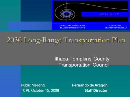 2030 Long-Range Transportation Plan Ithaca-Tompkins County Transportation Council Public MeetingFernando de Aragón TCPL October 15, 2008Staff Director.