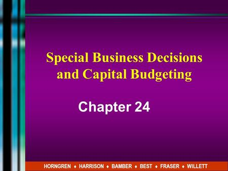 Special Business Decisions and Capital Budgeting Chapter 24 HORNGREN ♦ HARRISON ♦ BAMBER ♦ BEST ♦ FRASER ♦ WILLETT.