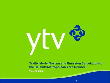 Timo Elolähde 1 Traffic Model System and Emission Calculations of the Helsinki Metropolitan Area Council.