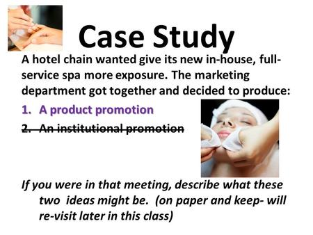 Case Study A hotel chain wanted give its new in-house, full- service spa more exposure. The marketing department got together and decided to produce: 1.A.