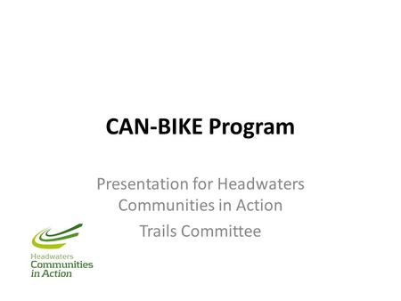 CAN-BIKE Program Presentation for Headwaters Communities in Action Trails Committee.