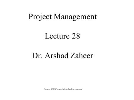 Project Management Lecture 28 Dr. Arshad Zaheer Source: CASE material and online sources.