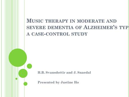 M USIC <strong>THERAPY</strong> IN MODERATE AND SEVERE DEMENTIA OF A LZHEIMER ' S TYPE : A CASE - CONTROL STUDY H.B. Svansdottir and J. Snaedal Presented by Justine Ho.