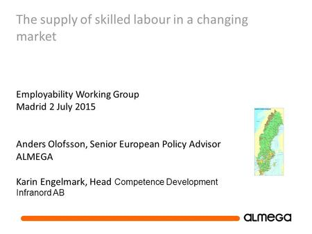 The supply of skilled labour in a changing market Employability Working Group Madrid 2 July 2015 Anders Olofsson, Senior European Policy Advisor ALMEGA.