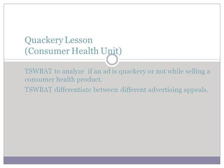 Quackery Lesson (Consumer Health Unit) TSWBAT to analyze if an ad is quackery or not while selling a consumer health product. TSWBAT differentiate.