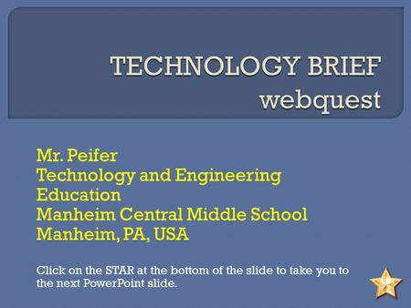 Mr. Peifer Technology and Engineering Education Manheim Central Middle School Manheim, PA, USA Click on the STAR at the bottom of the slide to take you.