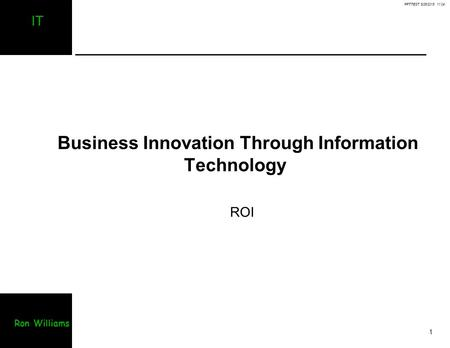 PPTTEST 8/25/2015 11:04 1 IT Ron Williams Business Innovation Through Information Technology ROI.