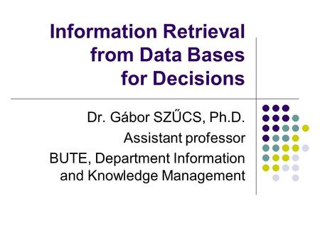 Information Retrieval from Data Bases for Decisions Dr. Gábor SZŰCS, Ph.D. Assistant professor BUTE, Department Information and Knowledge Management.