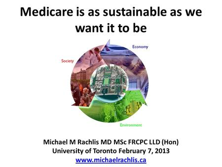 Medicare is as sustainable as we want it to be Michael M Rachlis MD MSc FRCPC LLD (Hon) University of Toronto February 7, 2013 www.michaelrachlis.ca.