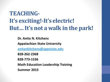 TEACHING- It's exciting!-It's electric! But… It's not a walk in the park! Dr. Anita N. Kitchens Appalachian State University