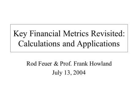 Key Financial Metrics Revisited: Calculations and Applications Rod Feuer & Prof. Frank Howland July 13, 2004.