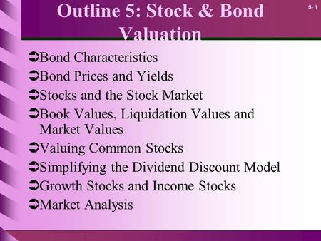 5- 1 Outline 5: Stock & Bond Valuation  Bond Characteristics  Bond Prices and Yields  Stocks and the Stock Market  Book Values, Liquidation Values.