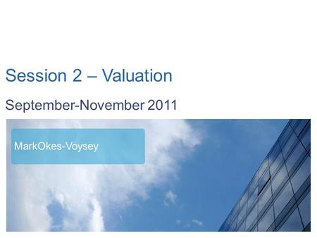 September - November 2011 Session 2 – Valuation September-November 2011 MarkOkes-Voysey.