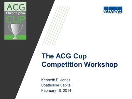The ACG Cup Competition Workshop Kenneth E. Jones Boathouse Capital February 10, 2014.