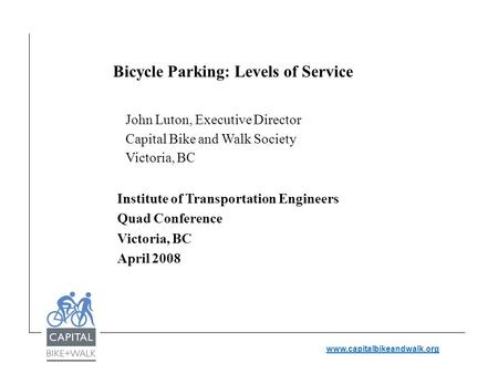 Www.capitalbikeandwalk.org Bicycle Parking: Levels of Service John Luton, Executive Director Capital Bike and Walk Society Victoria, BC Institute of Transportation.