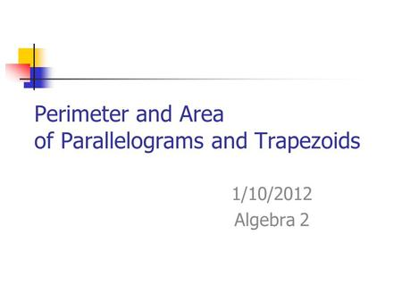 Perimeter and Area of Parallelograms and Trapezoids 1/10/2012 Algebra 2.