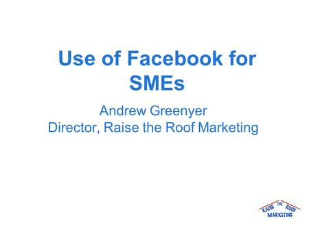 Use of Facebook for SMEs Andrew Greenyer Director, Raise the Roof Marketing.