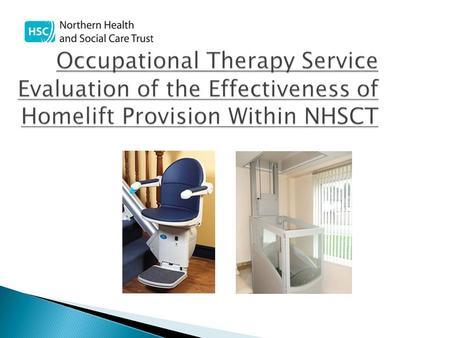 Occupational Therapy Service Evaluation of the Effectiveness of Homelift Provision Within NHSCT Occupational Therapy Service Evaluation of the Effectiveness.