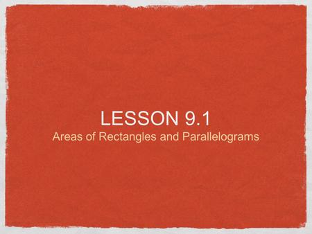 LESSON 9.1 Areas of Rectangles and Parallelograms.