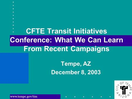 Www.tempe.gov/tim CFTE Transit Initiatives Conference: What We Can Learn From Recent Campaigns Tempe, AZ December 8, 2003.