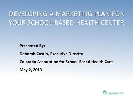 DEVELOPING A MARKETING PLAN FOR YOUR SCHOOL-BASED HEALTH CENTER Presented By: Deborah Costin, Executive Director Colorado Association for School-Based.