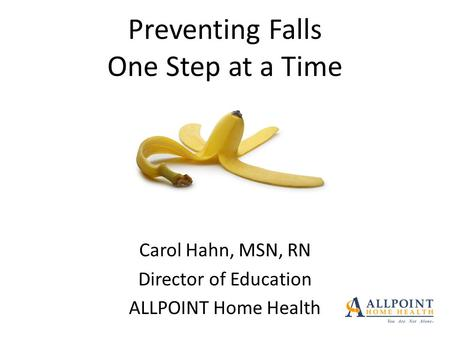 Preventing Falls One Step at a Time Carol Hahn, MSN, RN Director of Education ALLPOINT Home Health.