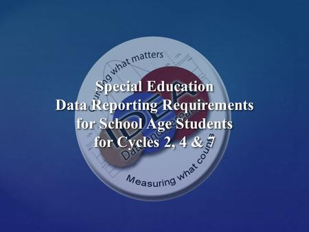 Special Education Data Reporting Requirements for School Age Students for Cycles 2, 4 & 7 Special Education Data Reporting Requirements for School Age.