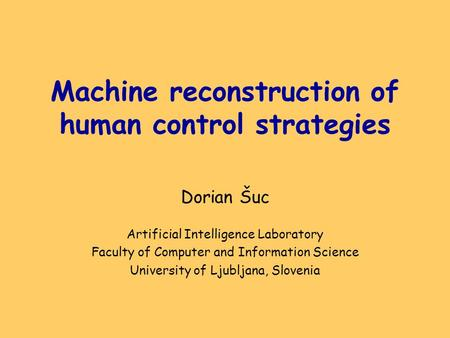 Machine reconstruction of human control strategies Dorian Šuc Artificial Intelligence Laboratory Faculty of Computer and Information Science University.