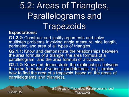 8/25/2015 5.2: Areas of Triangles, Parallelograms and Trapezoids Expectations: : G1.2.2: Construct and justify arguments and solve multistep problems involving.