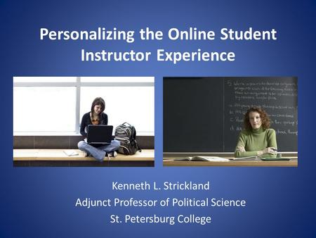 Personalizing the Online Student Instructor Experience Kenneth L. Strickland Adjunct Professor of Political Science St. Petersburg College.