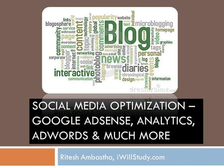 SOCIAL MEDIA OPTIMIZATION – GOOGLE ADSENSE, ANALYTICS, ADWORDS & MUCH MORE Ritesh Ambastha, iWillStudy.com.