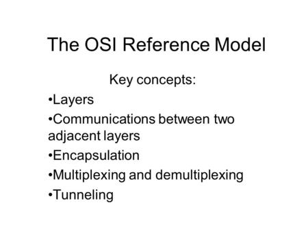 The OSI Reference Model Key concepts: Layers Communications between two adjacent layers Encapsulation Multiplexing and demultiplexing Tunneling.