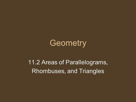Geometry 11.2 Areas of Parallelograms, Rhombuses, and Triangles.