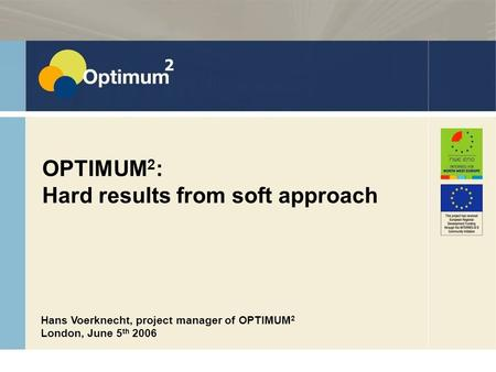 15 June 2008 ASTUTE met Sinterklaas 2008 OPTIMUM 2 : Hard results from soft approach Hans Voerknecht, project manager of OPTIMUM 2 London, June 5 th 2006.
