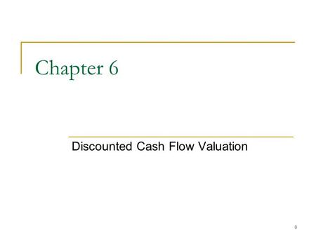 0 Chapter 6 Discounted Cash Flow Valuation 1 Chapter Outline Future and Present Values of Multiple Cash Flows Valuing Level Cash Flows: Annuities and.