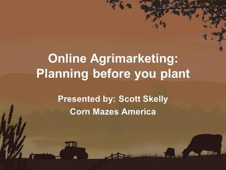 Online Agrimarketing: Planning before you plant Presented by: Scott Skelly Corn Mazes America.