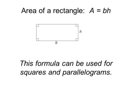 Area of a rectangle: A = bh This formula can be used for squares and parallelograms. b h.