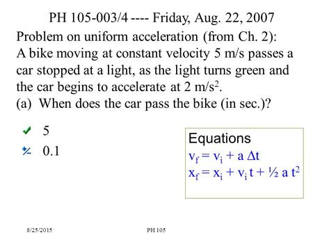 8/25/2015PH 105 5 0.1 Problem on uniform acceleration (from Ch. 2): A bike moving at constant velocity 5 m/s passes a car stopped at a light, as the light.