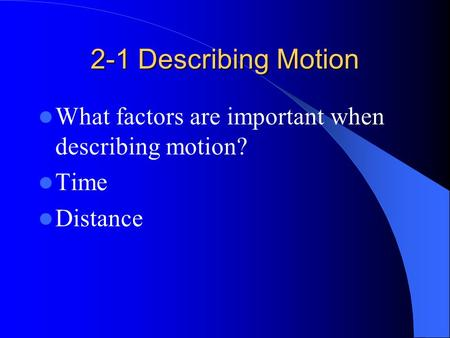 2-1 Describing Motion What factors are important when describing motion? Time Distance.