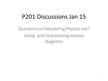 P201 Discussions Jan 15 Questions on Mastering Physics use? Using and interpreting motion diagrams 1.