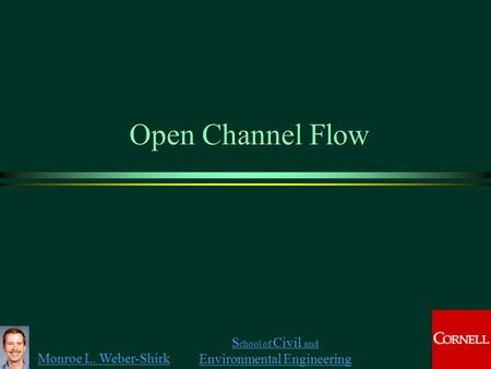 Monroe L. Weber-Shirk S chool of Civil and Environmental Engineering Open Channel Flow.