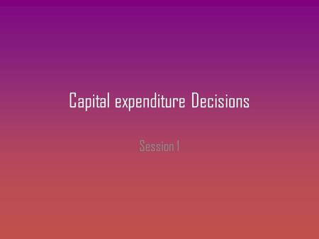 Capital expenditure Decisions Session 1. Meaning Corporate finance is strategic in nature and can be viewed from three angles – How a firm finances its.