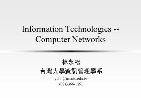 Information Technologies -- Computer Networks 林永松 台灣大學資訊管理學系 (02)3366-1191.