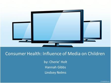 Consumer Health: Influence of Media on Children by: Cherie' Holt Hannah Gibbs Lindsey Nelms.
