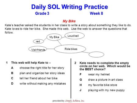 Grade 3Week 8 Daily SOL Writing Practice provided by Simply Achieve, Inc. My Bike Kate's teacher asked the students in her class to write a story about.