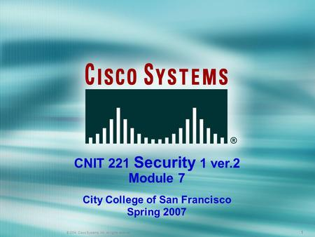 1 © 2005 Cisco Systems, Inc. All rights reserved. 111 © 2004, Cisco Systems, Inc. All rights reserved. CNIT 221 Security 1 ver.2 Module 7 City College.