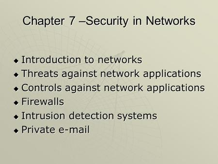 Chapter 7 –Security in <strong>Networks</strong>  Introduction to <strong>networks</strong>  Threats against <strong>network</strong> applications  Controls against <strong>network</strong> applications  Firewalls 